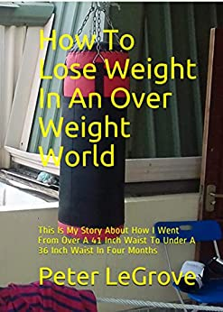 How To Lose Weight In An Over Weight World: This Is My Story About How I Went From Over A 41 Inch Waist To Under A 36 Inch Waist In Four Months (Live Cheap In An UnCheap World Book 3) by [Peter LeGrove]