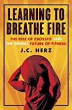 By J.C. Herz - Learning to Breathe Fire: The Rise of CrossFit and the Primal Fut (2015-06-17) [Paperback]