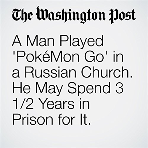A Man Played 'PokéMon Go' in a Russian Church. He May Spend 3 1/2 Years in Prison for It. copertina