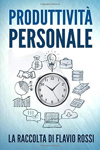 Produttività Personale: Strategie e tecniche per aumentare la propria produttività. Include Gestione del tempo e Procrastinazione