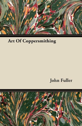 Art of Coppersmithing - A Practical Treatise on Working Sheet Copper Into All Forms