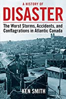 A History of Disaster: Atlantic Canada's Worst Storms, Accidents, and Conflagrations