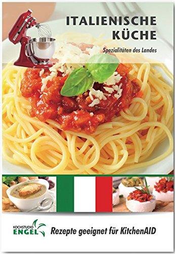 Italienische Küche – Rezepte geeignet für KitchenAid: Spezialitäten des Landes
