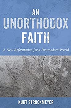An Unorthodox Faith: A New Reformation for a Postmodern World by [Kurt Struckmeyer]