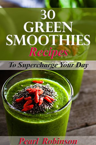 30 Green Smoothies Recipes: Supercharge your day by [Pearl Robinson]