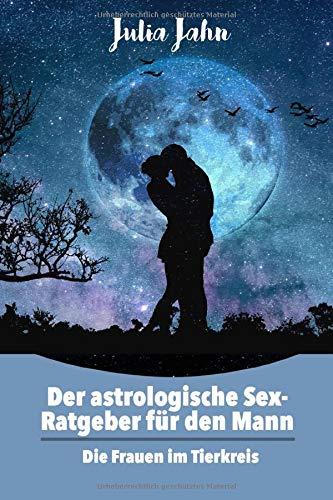 Der astrologische Sex Ratgeber für den Mann: Horoskop und Astrologie Buch über die 12 Tierkreiszeichen, der perfekte Flirt und Fantasien der Sternzeichen.