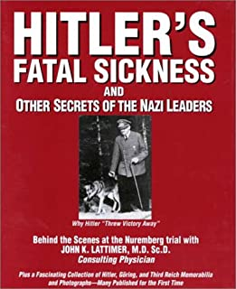 Hitlers Fatal Sickness and Other Secrets of the Nazi Leaders: Why Hitler