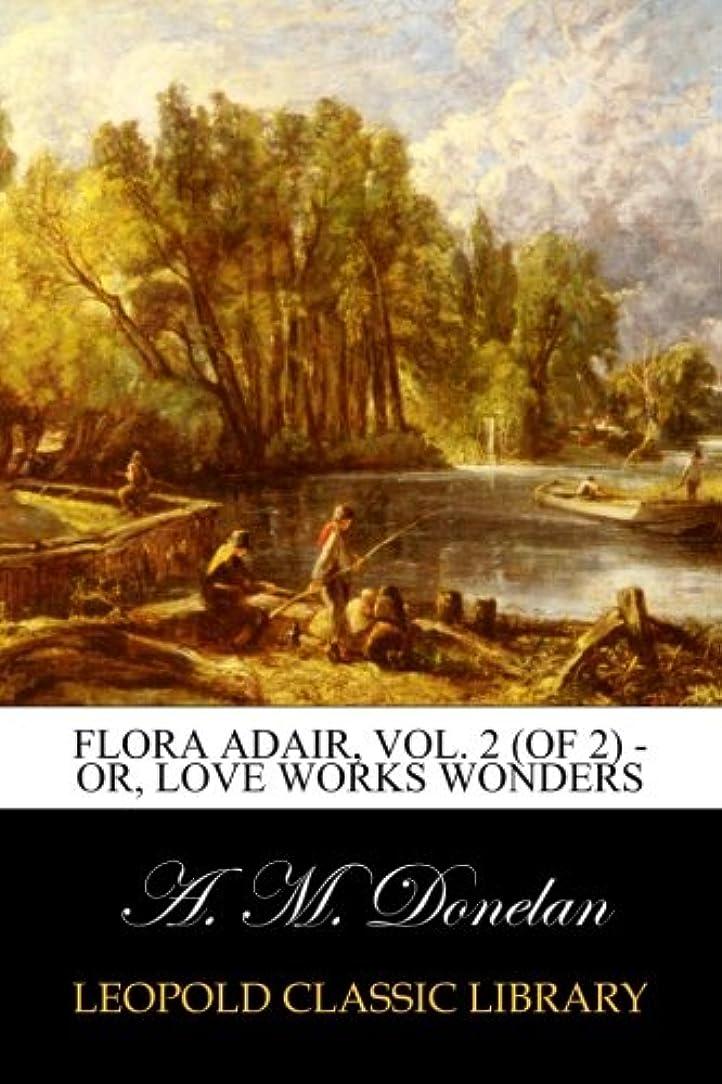 ひねり削除する管理するFlora Adair, Vol. 2 (of 2) - or, Love Works Wonders