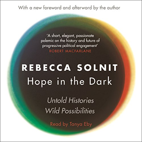 Hope in the Dark     The Untold History of People Power              Written by:                                                                                                                                 Rebecca Solnit                               Narrated by:                                                                                                                                 Tanya Eby                      Length: 5 hrs and 36 mins     Not rated yet     Overall 0.0
