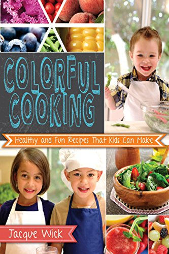 Colorful Cooking: Healthy and Fun Recipes that Kids Can Make by [Jacque Wick]