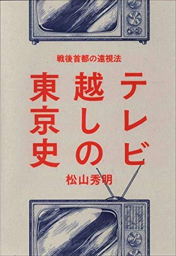 テレビ越しの東京史 ―戦後首都の遠視法― / 松山秀明