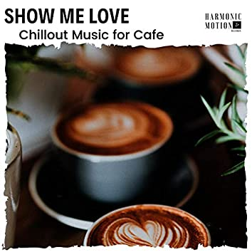 Show Me Love - Chillout Music For Cafe