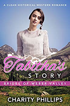 Tabitha's Story: A Clean Historical Western Romance (Brides Of Weber Valley Book 4) by [Charity Phillips]