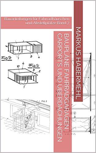 Baupläne Fahrradgaragen, Carports und Überdachungen: Bauanleitungen für Fahrradhäuschen und Abstellplätze Band 7