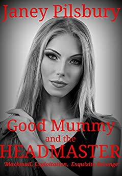 Good Mummy and the HEADMASTER: A Story of Blackmail, Exploitation, & Exquisite Revenge by [Janey Pilsbury]