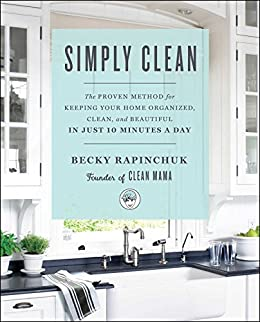 Simply Clean: The Proven Method for Keeping Your Home Organized, Clean, and Beautiful in Just 10 Minutes a Day by [Becky Rapinchuk]