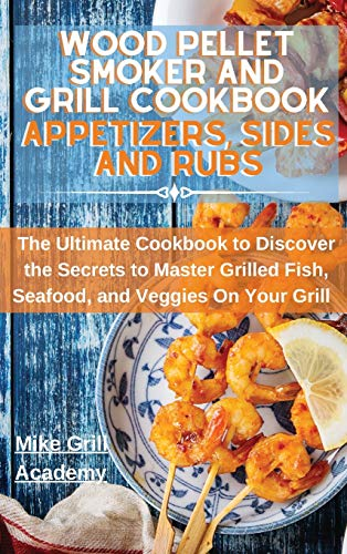 Wood Pellet Smoker and Grill Cookbook Appetizers, Sides, and Rubs: Delicious Recipes to Cook the Best Appetizers, Sides, and Rubs to Enrich Your Wood Pellet Smoker and Grill Meals!