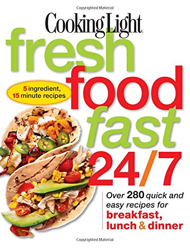 Cooking Light Fresh Food Fast 24/7: 5 Ingredient, 15 minute recipes