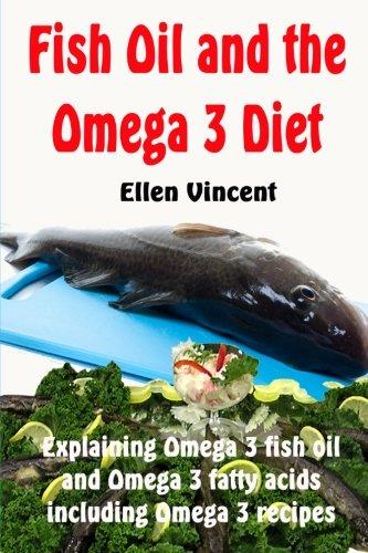 Fish Oil and the Omega 3 Diet: Explaining Omega 3 fish oil and Omega 3 fatty acids including Omega 3 recipes