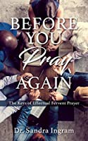 Before You Pray Again: The Keys of Effectual Fervent Prayer