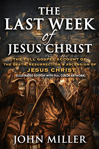 The Last Week of Jesus Christ: The Full Gospel Account of The Death, Resurrection & Ascension of Jesus Christ (Illustrated Edition With Full Color Artwork) (The Life of Jesus Christ Book 1)