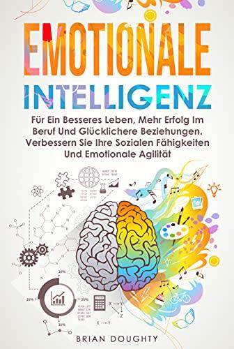 Emotionale Intelligenz: Für Ein Besseres Leben, Mehr Erfolg Im Beruf Und Glücklichere Beziehungen. Verbessern Sie Ihre Sozialen Fähigkeiten Und Emotionale Agilität