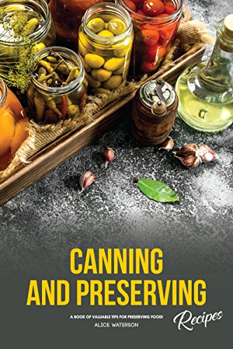 Canning and Preserving Recipes: A Book of Valuable Tips for Preserving Food! by [Alice Waterson]