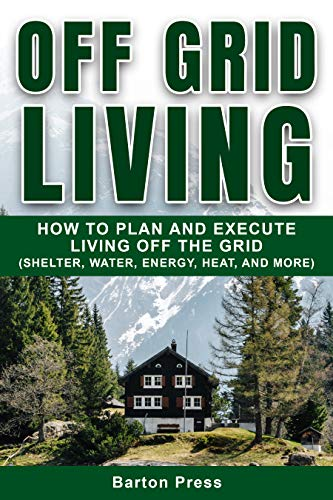 Off Grid Living: How to Plan and Execute Living off the Grid (Shelter, Water, Energy, Heat, and More) by [Barton Press]