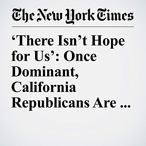 'There Isn't Hope for Us': Once Dominant, California Republicans Are on the Ropes audiobook cover art