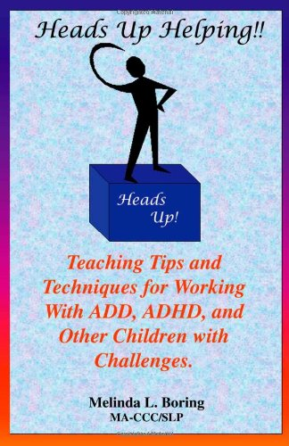 Heads Up Helping!! Teaching Tips and Techniques for Working With ADD, ADHD, and Other Children with