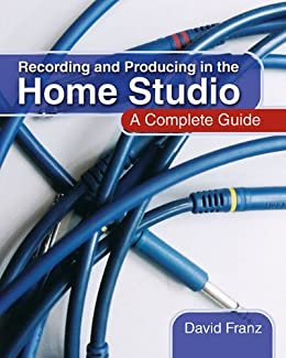 Recording and Producing in the Home Studio: A Complete Guide, Includes Pro Tools Hints and Tips by [David Franz]