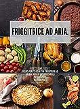 friggitrice ad aria: ricette sane, facili e veloci per usare la tua friggitrice ad aria al meglio e velocizzare la preparazione dei tuoi pasti (tutto sulla frittura ad aria)