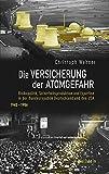 Die Versicherung der Atomgefahr: Risikopolitik, Sicherheitsproduktion und Expertise in der Bundesrepublik Deutschland und den USA 1945-1986 - Christoph Wehner