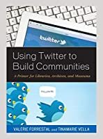 Using Twitter to Build Communities: A Primer for Libraries, Archives, and Museums
