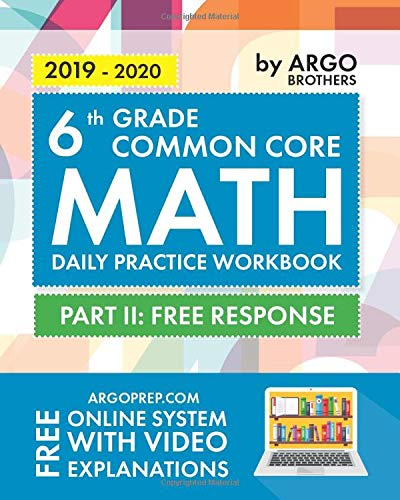 6th Grade Common Core Math: Daily Practice Workbook - Part II: Free Response | 1000+ Practice Questions and Video Explanations | Argo Brothers