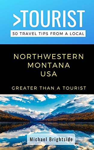 Greater Than a Tourist-Northwestern Montana USA: 50 Travel Tips from a Local