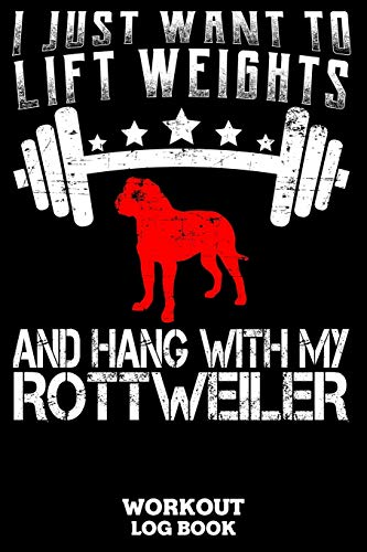 I Just Want To Lift Weights And Hang With My Rottweiler Workout Log Book: Workout Log Book And Fitness Journal For The Gym, Track Your Cardio And Weights Progress, 6x9, 120 Pages
