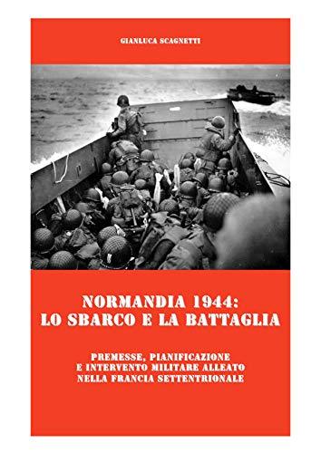 Normandia 1944: lo sbarco e la battaglia: Premesse, pianificazione e intervento militare alleato nella Francia settentrionale