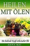 Heilen mit Ölen: Die heilende Kraft ätherischer Öle (Rezepte mit ätherischen Ölen für Kinder...