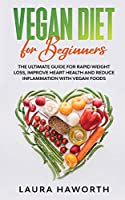 Vegan Diet for Beginners: The Ultimate Guide for Rapid Weight Loss, Improve Heart Health and Reduce Inflammation with Vegan Foods