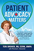 Patient Advocacy Matters: The Ultimate How-To Guide to Protect Your Health, Your Rights, Your Life and Your Loved Ones in Today's Era of Modern Healthcare (Patient Advocacy Series Volume)