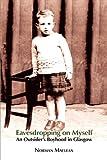 Eavesdropping on Myself: An Outsider's Boyhood in Glasgow