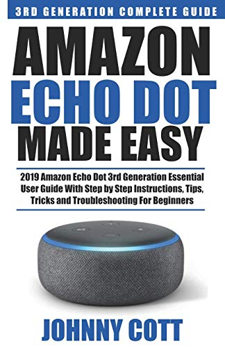 Amazon Echo Dot Made Easy: 2019 Amazon Echo Dot 3rd Generation Essential User Guide with Step by Step Instructions, Tips, Tricks and Troubleshooting for Beginners (Amazon Echo User Guide, Band 2)