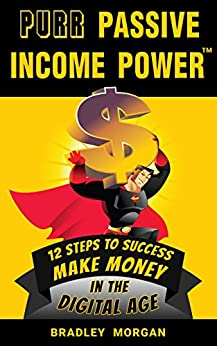PURR Passive Income Power(TM): 12 Steps to Success, Make Money in the Digital Age by [Bradley Morgan]