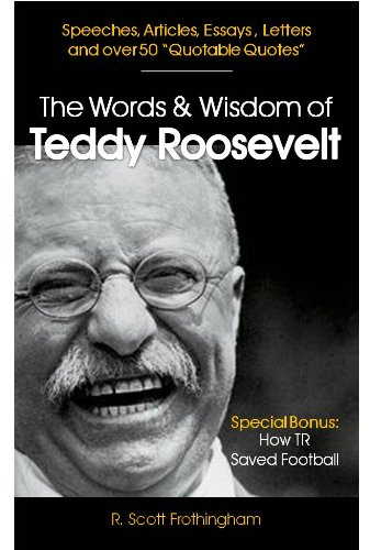The Words & Wisdom of Teddy Roosevelt: Letters and Speeches by President Teddy Roosevelt (Up Close & Personal Book 4) (English Edition)