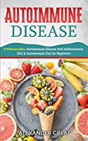 Autoimmune Disease: 2 Manuscripts: Autoimmune Disease Anti-Inflammatory Diet & Autoimmune Diet for Beginners