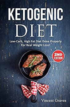 Ketogenic Diet: Low-Carb, High Fat Diet Done Properly For Real Weight Loss! (Low Carb Diet, High Blood Pressure, Anti Inflammatory Diet, Ketogenic Cookbook, Lose Belly Fat, Diabetes Diet, Diabetic) by [Vincent Graves]