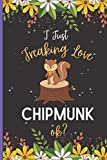 I Just Freaking Love Chipmunk ok?: Cute Chipmunk Notebook Journal For Girl, Men, Women And Teenagers .Chipmunk Lover Blank Lined Notebook Journal . Birthday And Thanksgiving Gift Idea.