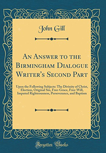 An Answer to the Birmingham Dialogue Writer's Second Part: Upon the Following Subjects: The Divinity of Christ, Election, Original Sin, Free-Grace, ... Perseverance, and Baptism (Classic Reprint)