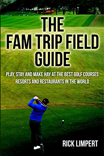 The Fam Trip Field Guide: Play, Stay and Make Hay at the Best Golf Courses, Resorts and Restaurants in the World
